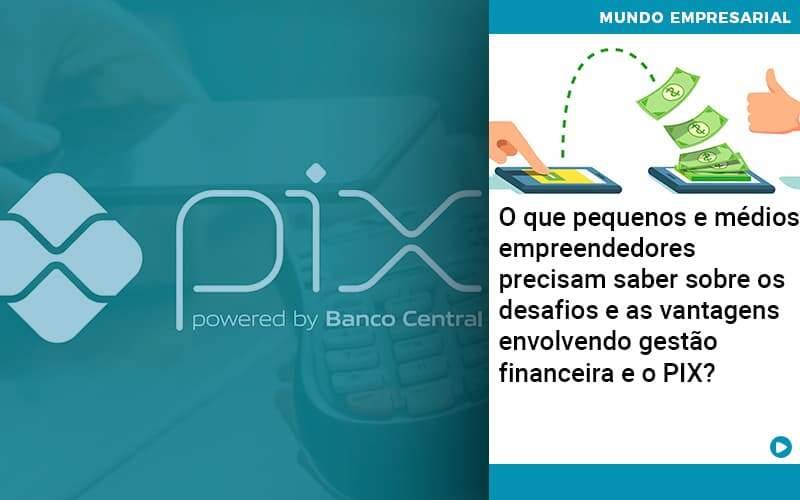 O Que Pequenos E Médios Empreendedores Precisam Saber Sobre Os Desafios E As Vantagens Envolvendo Gestão Financeira E O Pix Organização Contábil Lawini - FOX CONTABILIDADE