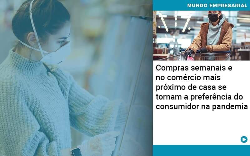 Compras Semanais E No Comercio Mais Proximo De Casa Se Tornam A Preferencia Do Consumidor Na Pandemia Organização Contábil Lawini - FOX CONTABILIDADE
