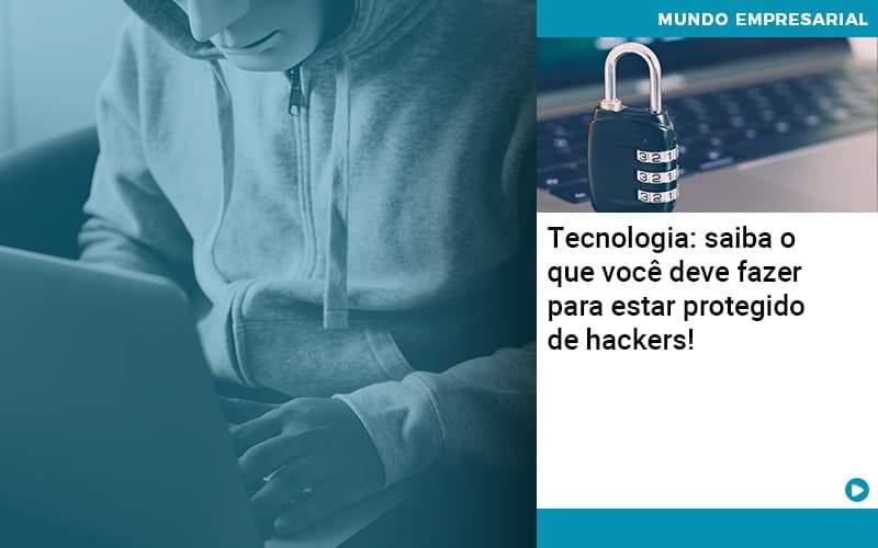 Tecnologia Saiba O Que Voce Deve Fazer Para Estar Protegido De Hackers Organização Contábil Lawini - FOX CONTABILIDADE