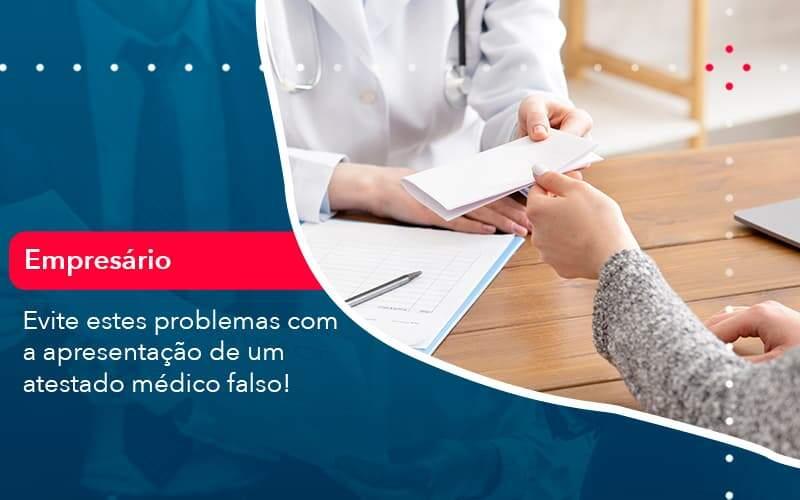 Evite Estes Problemas Com A Apresentacao De Um Atestado Medico Falso 1 Organização Contábil Lawini - FOX CONTABILIDADE