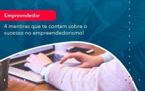 4 Mentiras Que Te Contam Sobre O Sucesso No Empreendedorism 1 Organização Contábil Lawini - FOX CONTABILIDADE