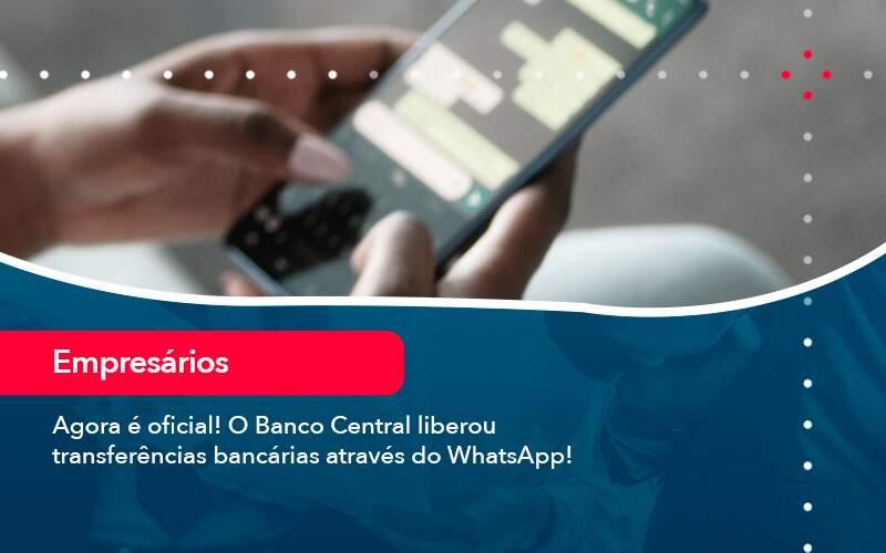 Agora E Oficial O Banco Central Liberou Transferencias Bancarias Atraves Do Whatsapp Organização Contábil Lawini - FOX CONTABILIDADE