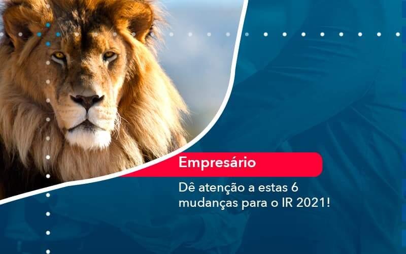 De Atencao A Estas 6 Mudancas Para O Ir 2021 1 Organização Contábil Lawini - FOX CONTABILIDADE