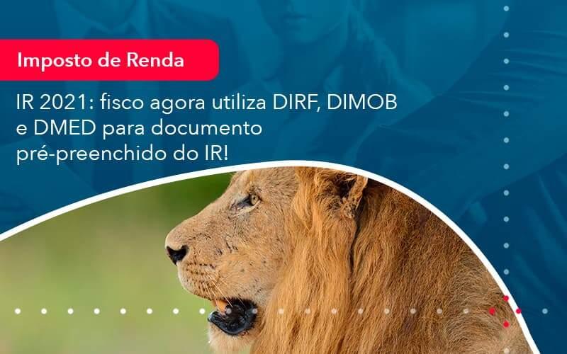 Ir 2021 Fisco Agora Utiliza Dirf Dimob E Dmed Para Documento Pre Preenchido Do Ir 1 Organização Contábil Lawini - FOX CONTABILIDADE