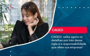Caged Saiba Agora Os Detalhes Por Tras Dessa Sigla E A Responsabilidade Que Afeta Sua Empresa Organização Contábil Lawini - FOX CONTABILIDADE