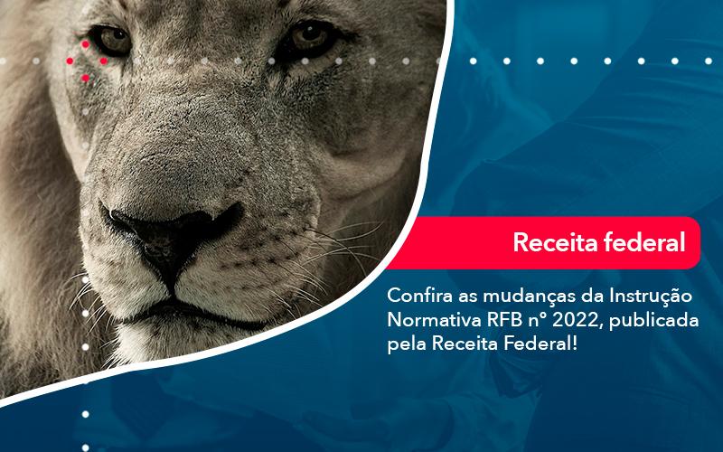 Confira As Mudancas Da Instrucao Normativa Rfb N 2022 Publicada Pela Receita Federal - FOX CONTABILIDADE