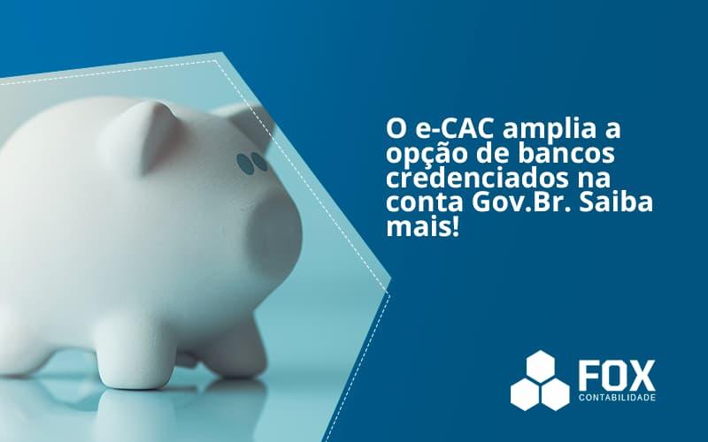 O E Cac Amplia A Opção De Bancos Credenciados Na Conta Gov.br. Saiba Mais! Fox - FOX CONTABILIDADE